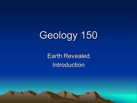 Geology 150 Earth Revealed Introduction. Evolution of the Earth Big Bang – 15 b.y. Solar Nebula Cooling and Condensation of tiny particles Repeat collisions.