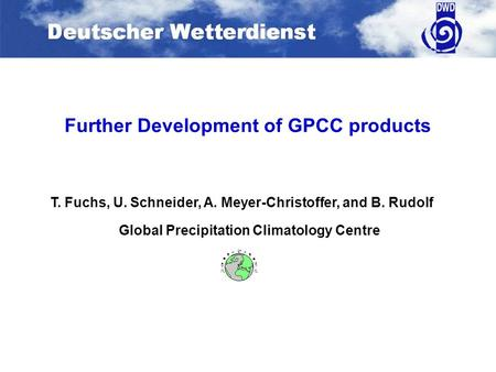Further Development of GPCC products Global Precipitation Climatology Centre T. Fuchs, U. Schneider, A. Meyer-Christoffer, and B. Rudolf.