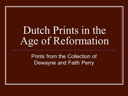 Dutch Prints in the Age of Reformation Prints from the Collection of Dewayne and Faith Perry.