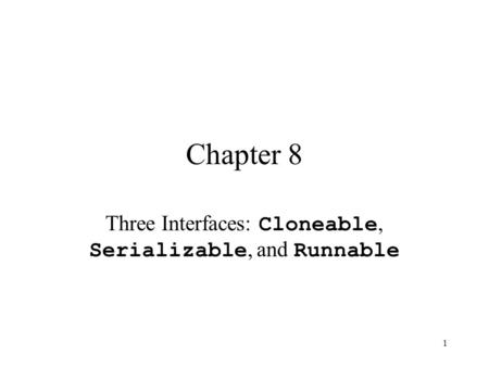1 Chapter 8 Three Interfaces: Cloneable, Serializable, and Runnable.