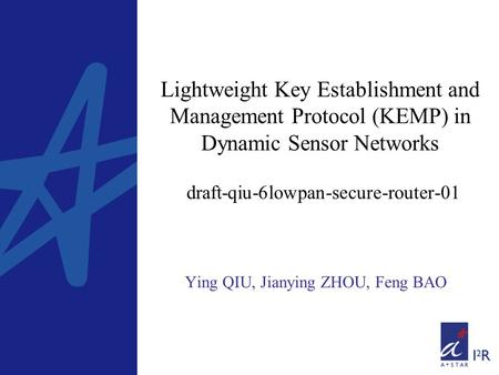 Lightweight Key Establishment and Management Protocol (KEMP) in Dynamic Sensor Networks draft-qiu-6lowpan-secure-router-01 Ying QIU, Jianying ZHOU, Feng.