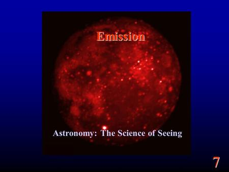 7 Emission Astronomy: The Science of Seeing. 7 Goals What is light? What are the types of light? Where does the light we see come from? Understanding.