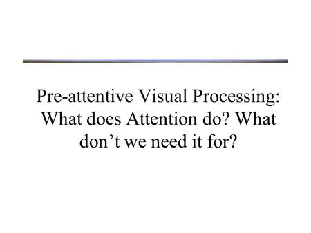 Pre-attentive Visual Processing: What does Attention do? What don't we need it for?