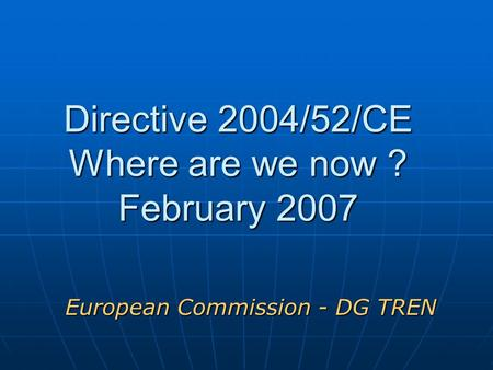Directive 2004/52/CE Where are we now ? February <strong>2007</strong> European Commission - DG TREN.