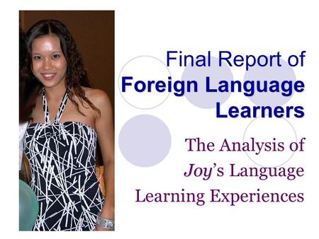 Foreign Language Learners Final Report of Foreign Language Learners The Analysis of Joy Joy's Language Learning Experiences.