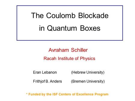The Coulomb Blockade in Quantum Boxes Avraham Schiller Racah Institute of Physics Eran Lebanon (Hebrew University) Frithjof B. Anders (Bremen University)