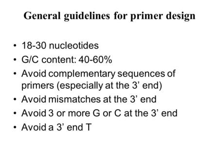General guidelines for primer design 18-30 nucleotides G/C content: 40-60% Avoid complementary sequences of primers (especially at the 3' end) Avoid mismatches.