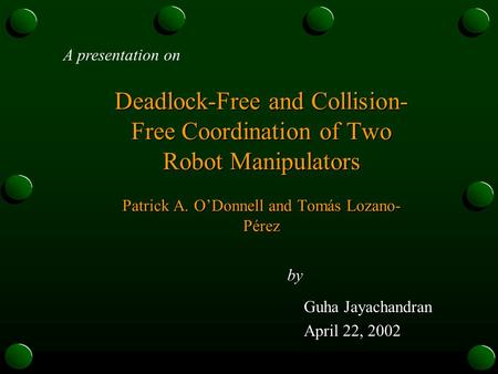 Deadlock-Free and Collision- Free Coordination of Two Robot Manipulators Patrick A. O'Donnell and Tomás Lozano- Pérez by Guha Jayachandran Guha Jayachandran.