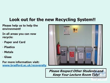 Look out for the new Recycling System!! Please help us to help the environment! In all areas you can now recycle: - Paper and Card - Plastics - Metals.