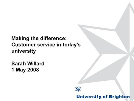 Making the difference: Customer service in today's university Sarah Willard 1 May 2008.