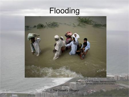 Flooding © The GlobalEd 2 Project Photo credit: K.M. Chaudary, National Geographic Flooding in Pakistan displaced 20 million people.