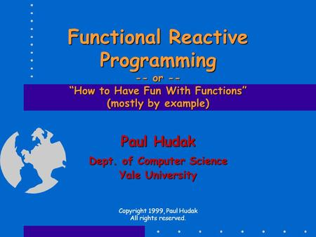 "Functional Reactive Programming -- or -- ""How to Have Fun With Functions"" (mostly by example) Paul Hudak Dept. of Computer Science Yale University Copyright."