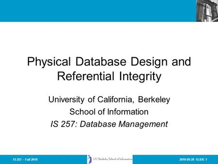 2010-09-28 SLIDE 1IS 257 – Fall 2010 Physical Database Design and Referential Integrity University of California, Berkeley School of Information IS 257: