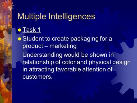 Multiple Intelligences  Task 1  Student to create packaging for a product – marketing Understanding would be shown in relationship of color and physical.