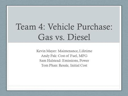 Team 4: Vehicle Purchase: Gas vs. Diesel Kevin Mayer: Maintenance, Lifetime Andy Pak: Cost of Fuel, MPG Sam Halstead: Emissions, Power Tom Phan: Resale,