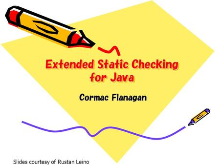 Extended Static Checking for Java Cormac Flanagan Slides courtesy of Rustan Leino.