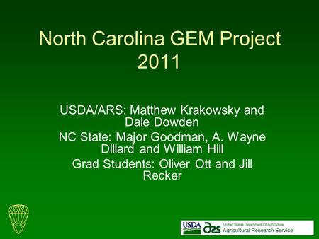 North Carolina GEM Project 2011 USDA/ARS: Matthew Krakowsky and Dale Dowden NC State: Major Goodman, A. Wayne Dillard and William Hill Grad Students: Oliver.