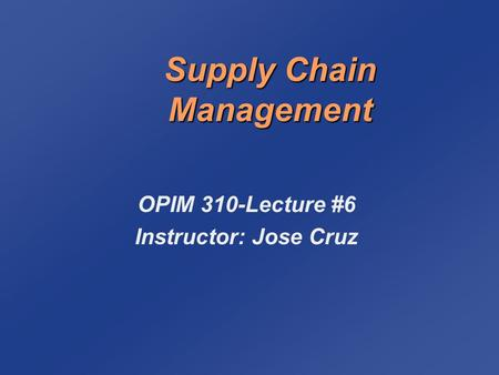 Supply Chain Management OPIM 310-Lecture #6 Instructor: Jose Cruz.