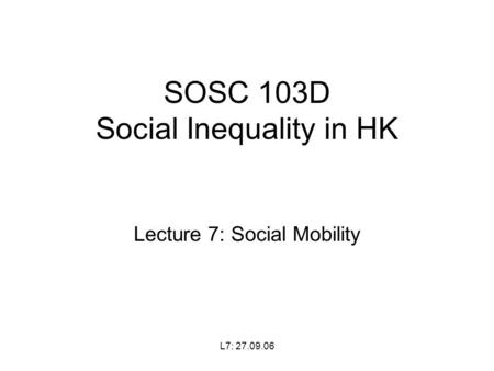 L7: 27.09.06 SOSC 103D Social Inequality in HK Lecture 7: Social Mobility.