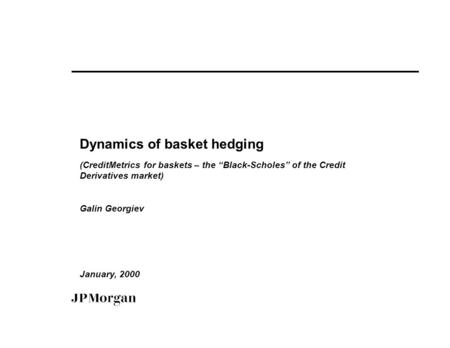 "Dynamics of basket hedging (CreditMetrics for baskets – the ""Black-Scholes"" of the Credit Derivatives market) Galin Georgiev January, 2000."