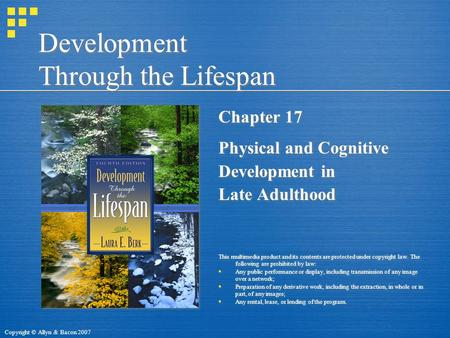 Copyright © Allyn & Bacon 2007 Development Through the Lifespan Chapter 17 Physical and Cognitive Development in Late Adulthood This multimedia product.
