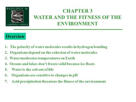 CHAPTER 3 WATER AND THE FITNESS OF THE ENVIRONMENT 1.The polarity of water molecules results in hydrogen bonding 2.Organisms depend on the cohesion of.