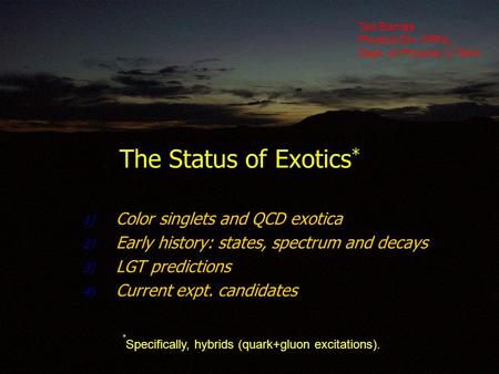 The Status of Exotics * 1) Color singlets and QCD exotica 2) Early history: states, spectrum and decays 3) LGT predictions 4) Current expt. candidates.