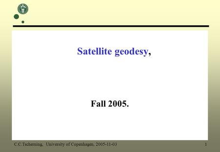 Satellite geodesy, Fall 2005. C.C.Tscherning, University of Copenhagen, 2005-11-03 1.