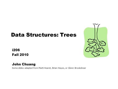 Data Structures: Trees i206 Fall 2010 John Chuang Some slides adapted from Marti Hearst, Brian Hayes, or Glenn Brookshear.