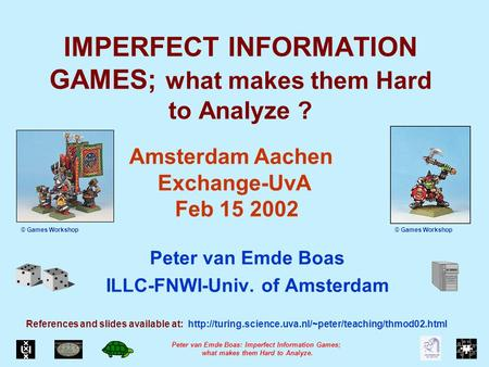 Peter van Emde Boas: Imperfect Information Games; what makes them Hard to Analyze. IMPERFECT INFORMATION GAMES; what makes them Hard to Analyze ? Peter.