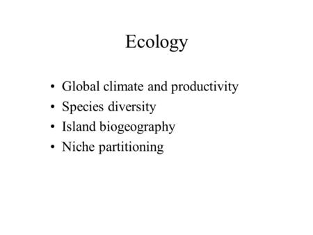 Ecology Global climate and productivity Species diversity Island biogeography Niche partitioning.