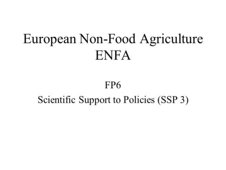 European Non-Food Agriculture ENFA FP6 Scientific Support to Policies (SSP 3)