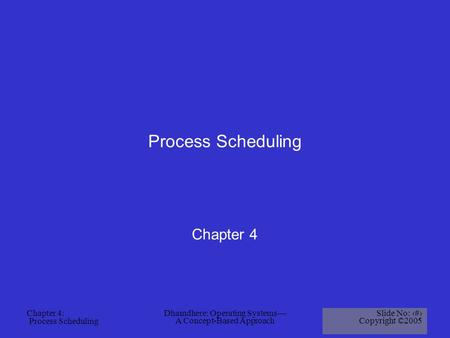 Chapter 4: Process Scheduling Dhamdhere: Operating Systems— A Concept-Based Approach Slide No: 1 Copyright ©2005 Process Scheduling Chapter 4.