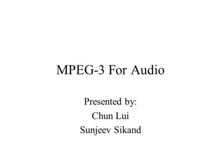 MPEG-3 For Audio Presented by: Chun Lui Sunjeev Sikand.