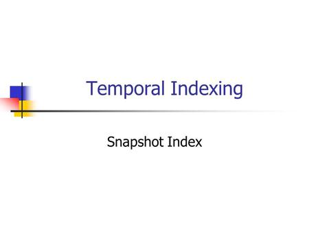 Temporal Indexing Snapshot Index. Transaction Time Environment Assume that when an event occurs in the real world it is inserted in the DB A timestamp.