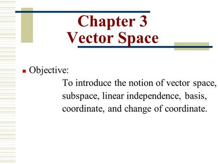 Chapter 3 Vector Space Objective: To introduce the notion of vector space, subspace, linear independence, basis, coordinate, and change of coordinate.