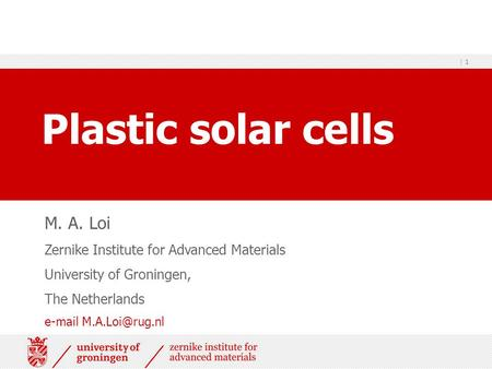 | 1 Plastic solar cells M. A. Loi Zernike Institute for Advanced Materials University of Groningen, The Netherlands