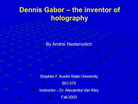 Dennis Gabor – the inventor of holography By Andrei Nesterovitch Stephen F. Austin State University BIO 575 Instructor – Dr. Alexandra Van Kley Fall 2003.