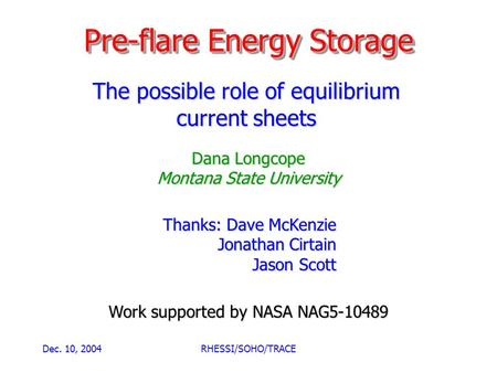 Dec. 10, 2004RHESSI/SOHO/TRACE Pre-flare Energy Storage The possible role of equilibrium current sheets Dana Longcope Montana State University Work supported.