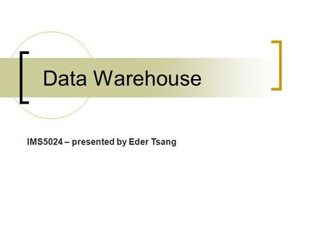 Data Warehouse IMS5024 – presented by Eder Tsang.