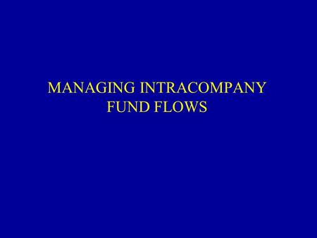 MANAGING INTRACOMPANY FUND FLOWS. THE MNC's DISTINCT VALUE MNCs can arbitrage 1.Financial markets 2.Tax systems 3.Regulatory systems.