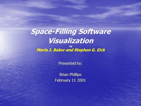 Space-Filling Software Visualization by Marla J. Baker and Stephen G. Eick Presented by: Brian Phillips February 11 2001.