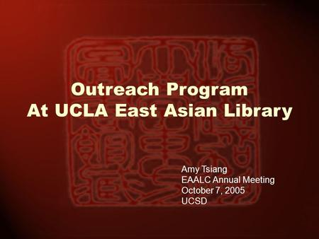 Outreach Program At UCLA East Asian Library Amy Tsiang EAALC Annual Meeting October 7, 2005 UCSD.
