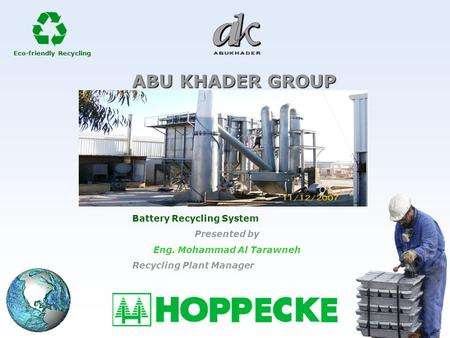 Eco-friendly Recycling ABU KHADER GROUP Battery Recycling System Presented by Eng. Mohammad Al Tarawneh Recycling Plant Manager.