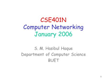 1 CSE401N Computer Networking January 2006 S. M. Hasibul Haque Department of Computer Science BUET.