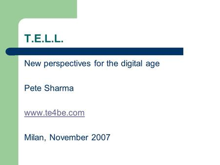T.E.L.L. New perspectives for the digital age Pete Sharma www.te4be.com Milan, November 2007.