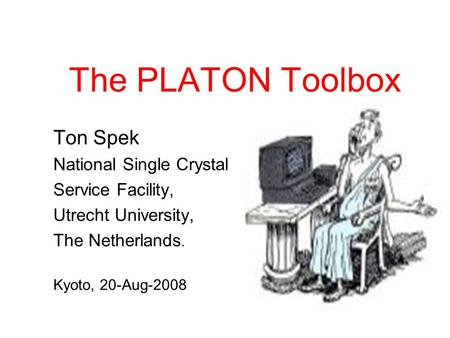 The PLATON Toolbox Ton Spek National Single Crystal Service Facility, Utrecht University, The Netherlands. Kyoto, 20-Aug-2008.