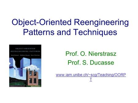Object-Oriented Reengineering Patterns and Techniques Prof. O. Nierstrasz Prof. S. Ducasse www.iam.unibe.ch/~scg/Teaching/OORP T.