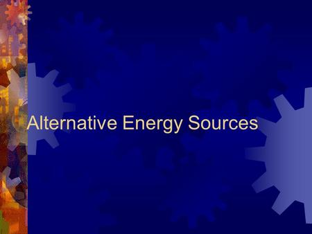 "Alternative Energy Sources. What is meant by ""alternative"" energy sources?  Discuss this question in small groups.  Try to come up with examples."