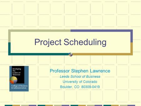 Project Scheduling Professor Stephen Lawrence Leeds School of Business University of Colorado Boulder, CO 80309-0419.